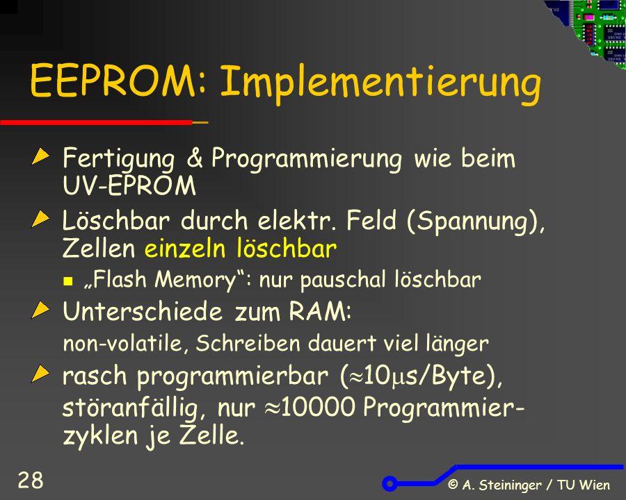 © A. Steininger / TU Wien 28 EEPROM: Implementierung Fertigung & Programmierung wie beim UV-EPROM Löschbar durch elektr. Feld (Spannung), Zellen einze