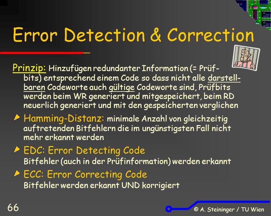 © A. Steininger / TU Wien 66 Error Detection & Correction Prinzip: Hinzufügen redundanter Information (= Prüf- bits) entsprechend einem Code so dass n