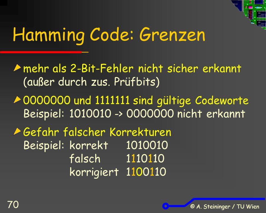 © A. Steininger / TU Wien 70 Hamming Code: Grenzen mehr als 2-Bit-Fehler nicht sicher erkannt (außer durch zus. Prüfbits) 0000000 und 1111111 sind gül