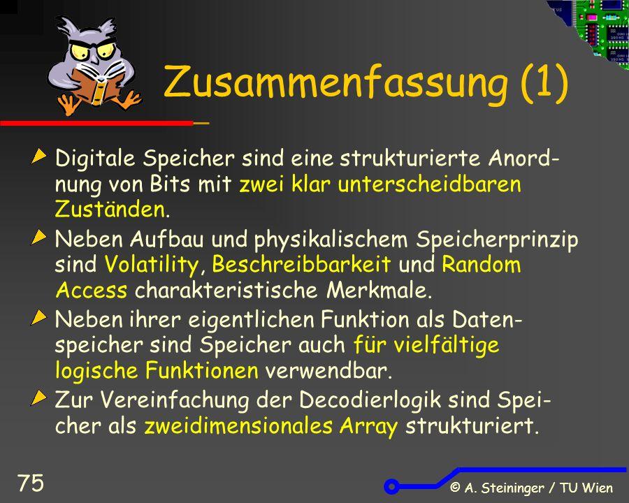 © A. Steininger / TU Wien 75 Zusammenfassung (1) Digitale Speicher sind eine strukturierte Anord- nung von Bits mit zwei klar unterscheidbaren Zuständ