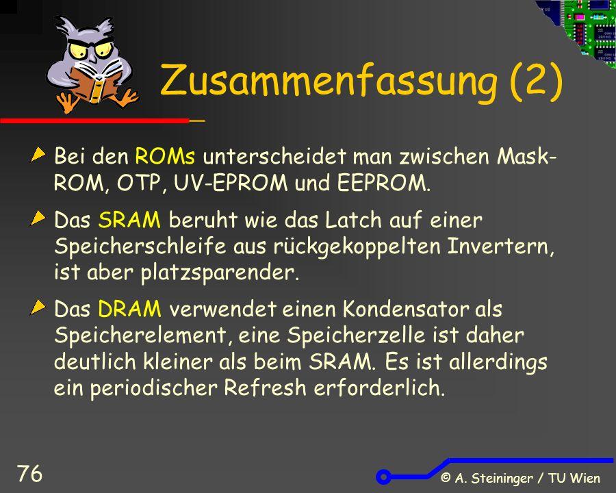© A. Steininger / TU Wien 76 Zusammenfassung (2) Bei den ROMs unterscheidet man zwischen Mask- ROM, OTP, UV-EPROM und EEPROM. Das SRAM beruht wie das