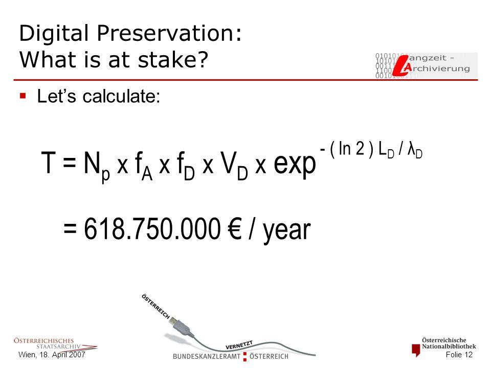 Wien, 18. April 2007 Folie 12 Digital Preservation: What is at stake?  Let's calculate: T = N p x f A x f D x V D x exp - ( ln 2 ) L D / λ D = 618.75