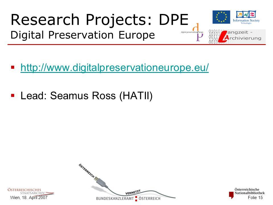 Wien, 18. April 2007 Folie 15 Research Projects: DPE Digital Preservation Europe  http://www.digitalpreservationeurope.eu/ http://www.digitalpreserva