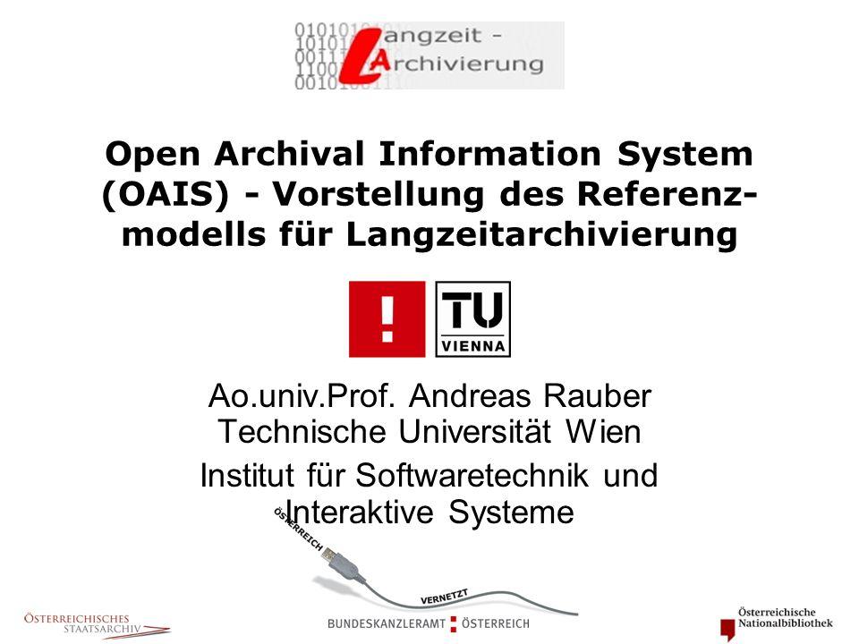 Open Archival Information System (OAIS) - Vorstellung des Referenz- modells für Langzeitarchivierung Ao.univ.Prof. Andreas Rauber Technische Universit