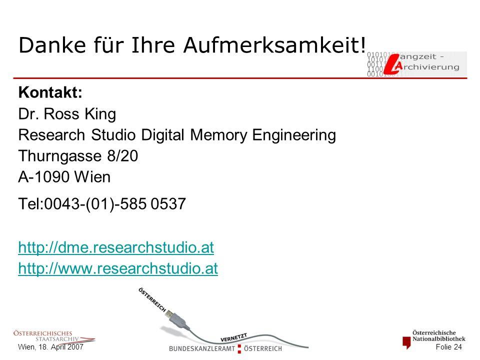 Wien, 18. April 2007 Folie 24 Danke für Ihre Aufmerksamkeit! Kontakt: Dr. Ross King Research Studio Digital Memory Engineering Thurngasse 8/20 A-1090