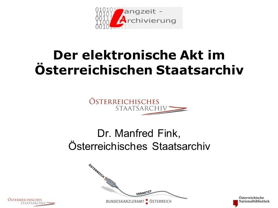 Der elektronische Akt im Österreichischen Staatsarchiv Dr. Manfred Fink, Österreichisches Staatsarchiv