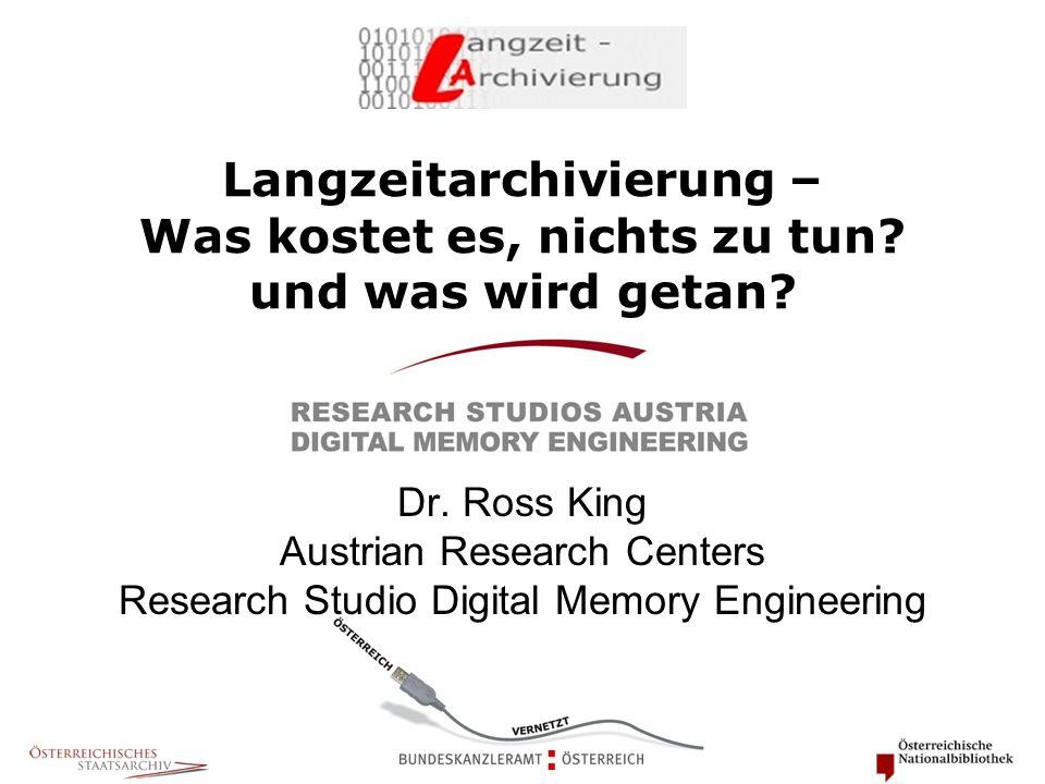 Langzeitarchivierung – Was kostet es, nichts zu tun? und was wird getan? Dr. Ross King Austrian Research Centers Research Studio Digital Memory Engine