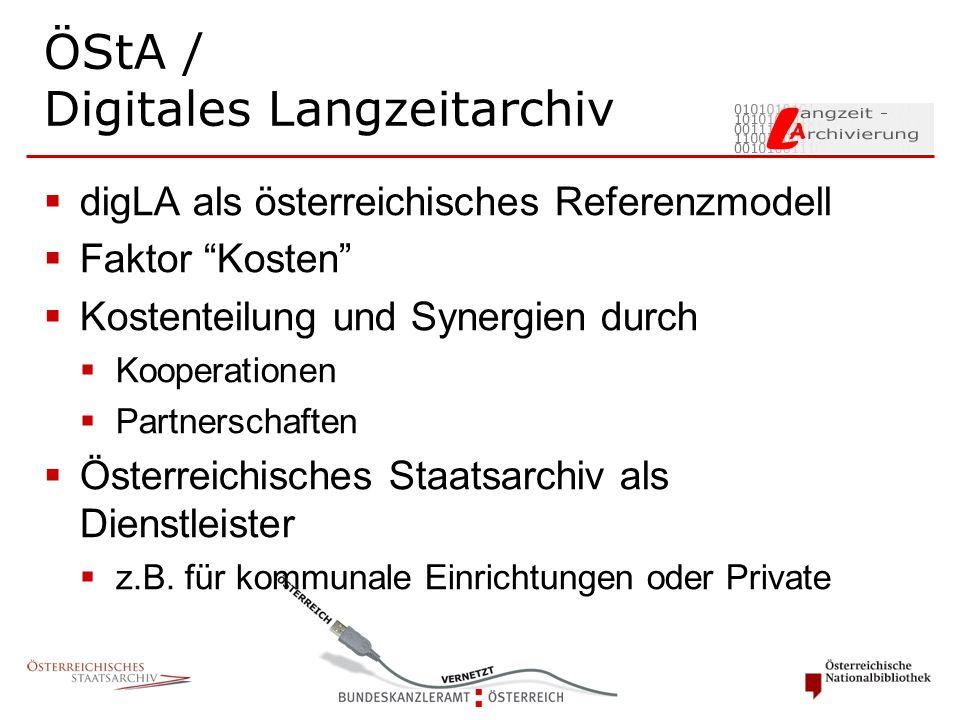 ÖStA / Digitales Langzeitarchiv  digLA als österreichisches Referenzmodell  Faktor Kosten  Kostenteilung und Synergien durch  Kooperationen  Partnerschaften  Österreichisches Staatsarchiv als Dienstleister  z.B.
