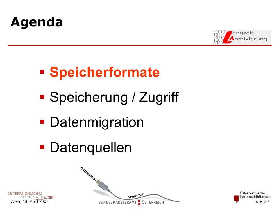 Wien, 18. April 2007 Folie 36 Agenda  Speicherformate  Speicherung / Zugriff  Datenmigration  Datenquellen