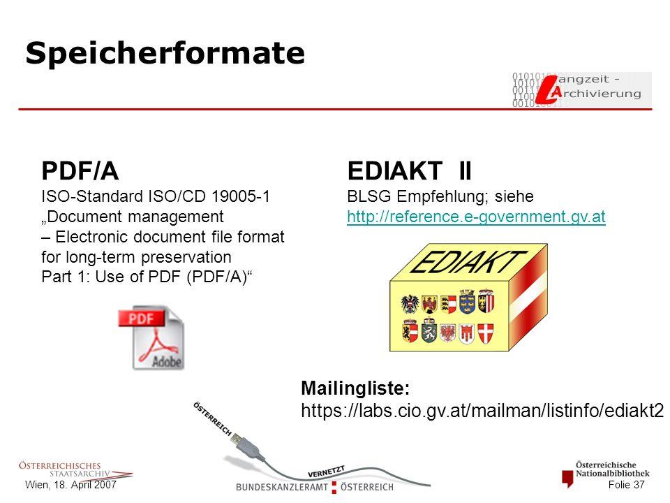"Wien, 18. April 2007 Folie 37 Speicherformate PDF/A ISO-Standard ISO/CD 19005-1 ""Document management – Electronic document file format for long-term p"