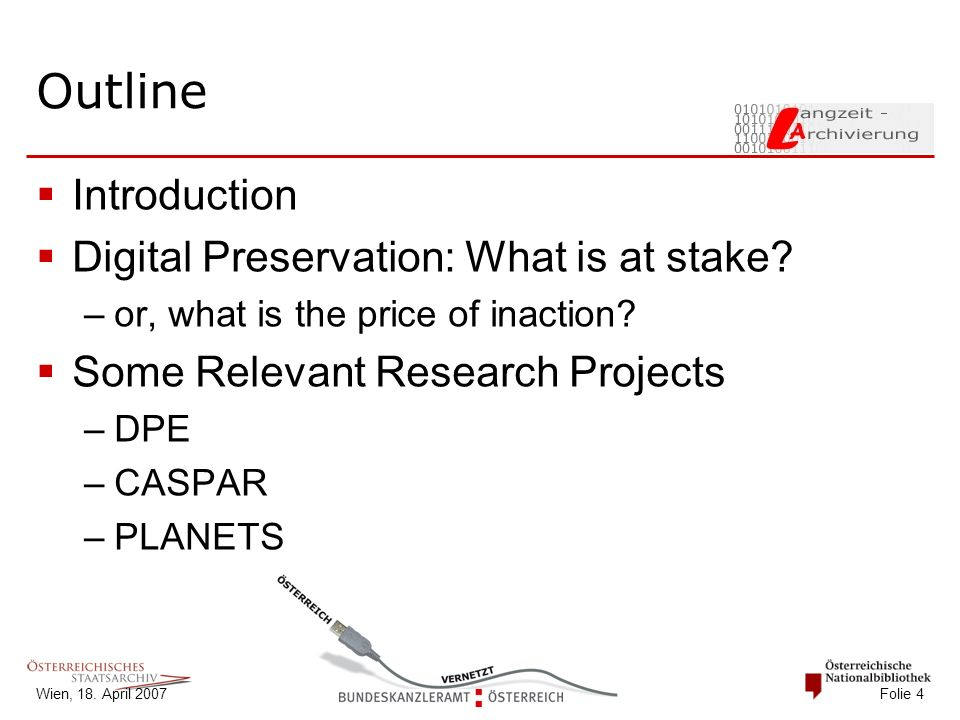Wien, 18. April 2007 Folie 4 Outline  Introduction  Digital Preservation: What is at stake? –or, what is the price of inaction?  Some Relevant Rese