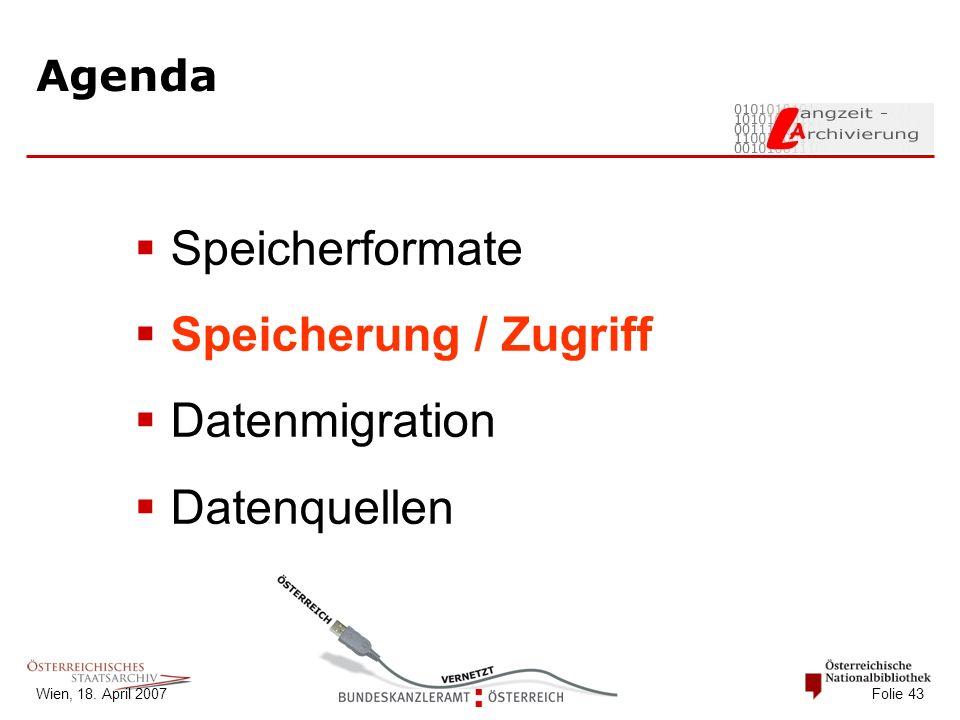 Wien, 18. April 2007 Folie 43 Agenda  Speicherformate  Speicherung / Zugriff  Datenmigration  Datenquellen