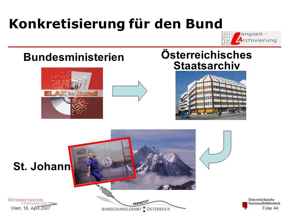 Wien, 18. April 2007 Folie 44 Konkretisierung für den Bund Österreichisches Staatsarchiv St.