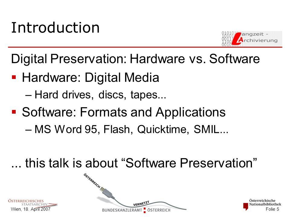 Wien, 18. April 2007 Folie 5 Introduction Digital Preservation: Hardware vs. Software  Hardware: Digital Media –Hard drives, discs, tapes...  Softwa