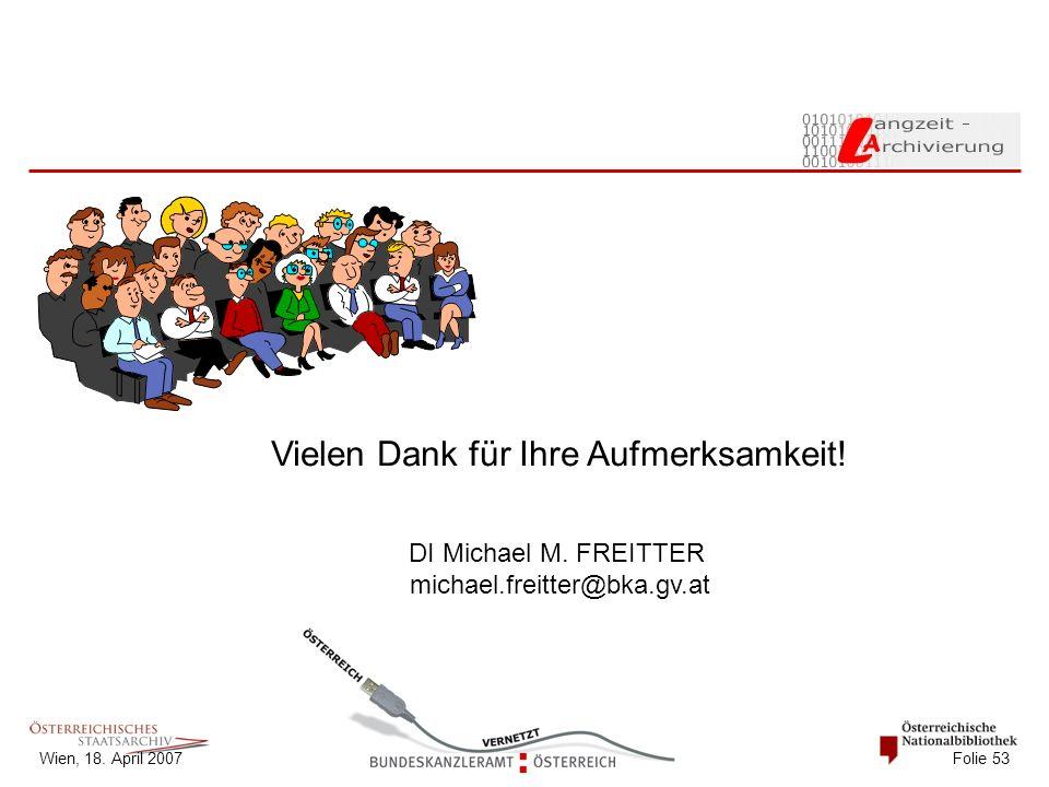 Wien, 18. April 2007 Folie 53 Vielen Dank für Ihre Aufmerksamkeit! DI Michael M. FREITTER michael.freitter@bka.gv.at