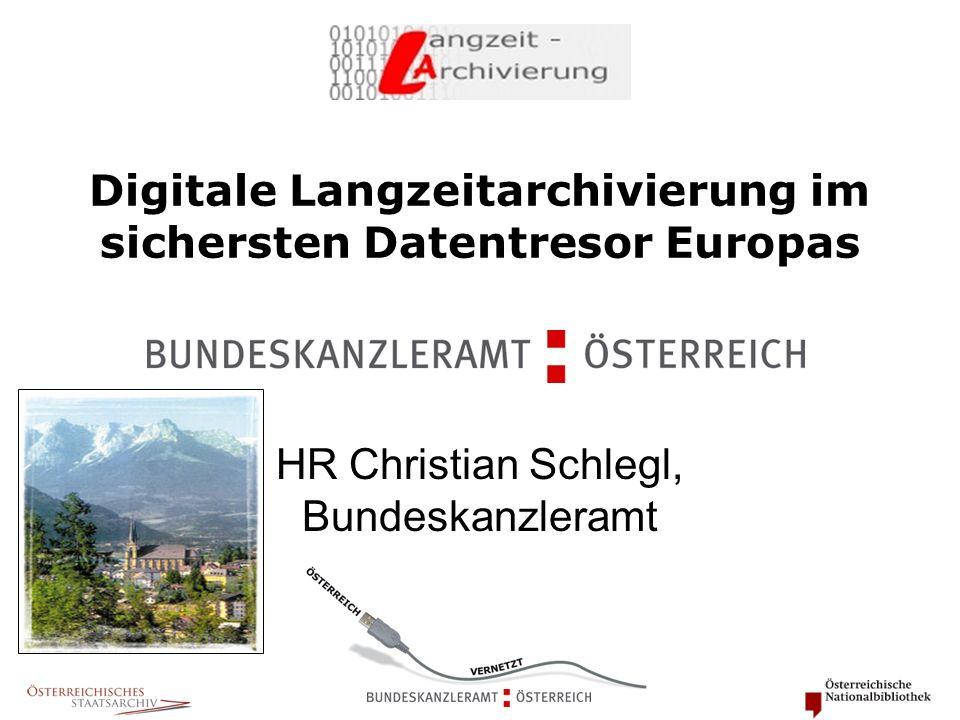 Digitale Langzeitarchivierung im sichersten Datentresor Europas HR Christian Schlegl, Bundeskanzleramt