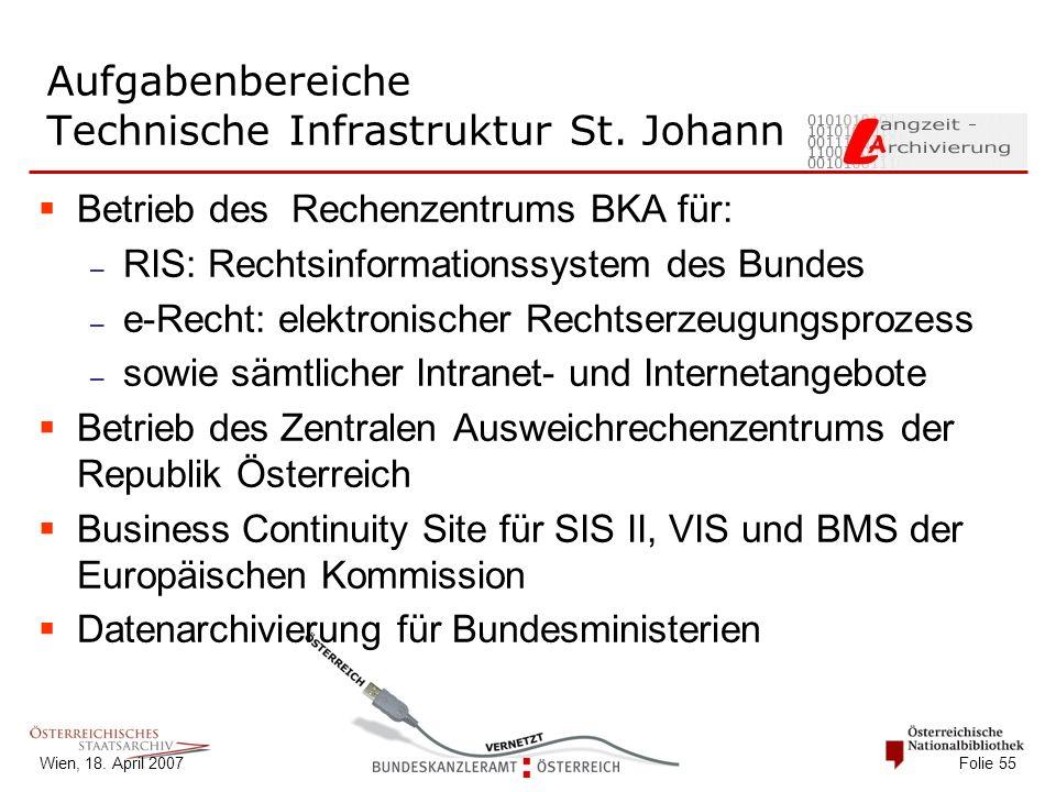 Wien, 18. April 2007 Folie 55 Aufgabenbereiche Technische Infrastruktur St. Johann  Betrieb des Rechenzentrums BKA für: – RIS: Rechtsinformationssyst