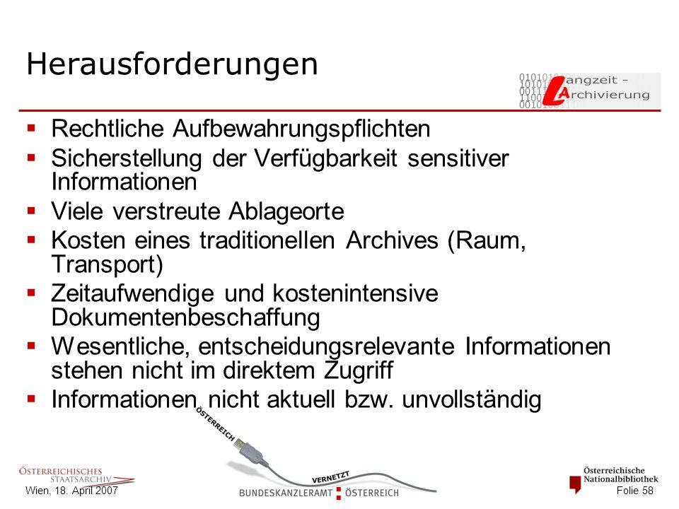 Wien, 18. April 2007 Folie 58 Herausforderungen  Rechtliche Aufbewahrungspflichten  Sicherstellung der Verfügbarkeit sensitiver Informationen  Viel