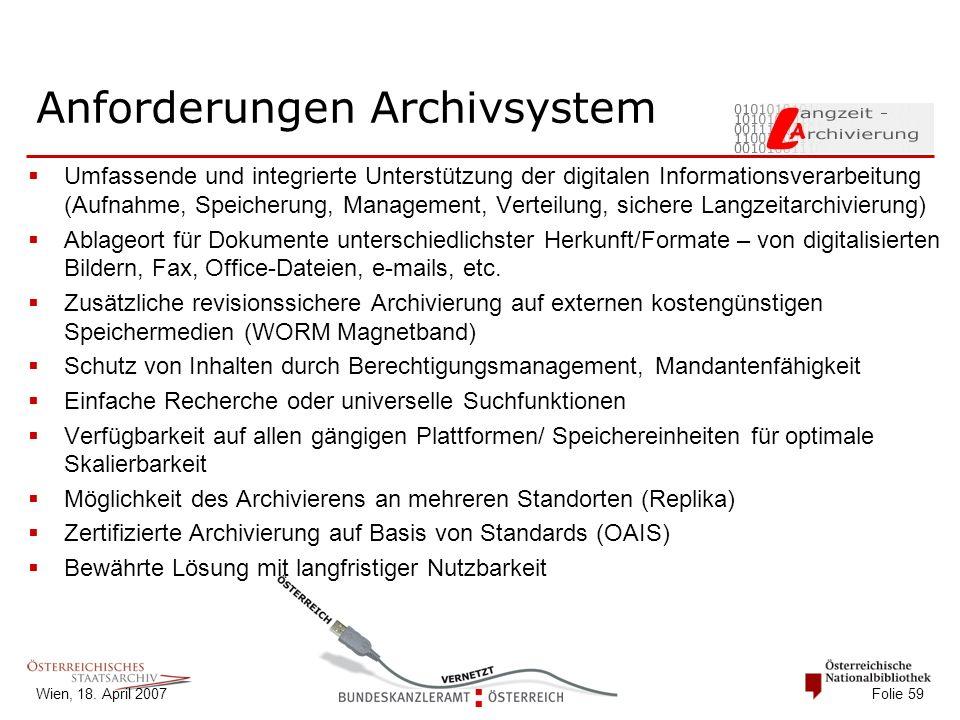 Wien, 18. April 2007 Folie 59 Anforderungen Archivsystem  Umfassende und integrierte Unterstützung der digitalen Informationsverarbeitung (Aufnahme,