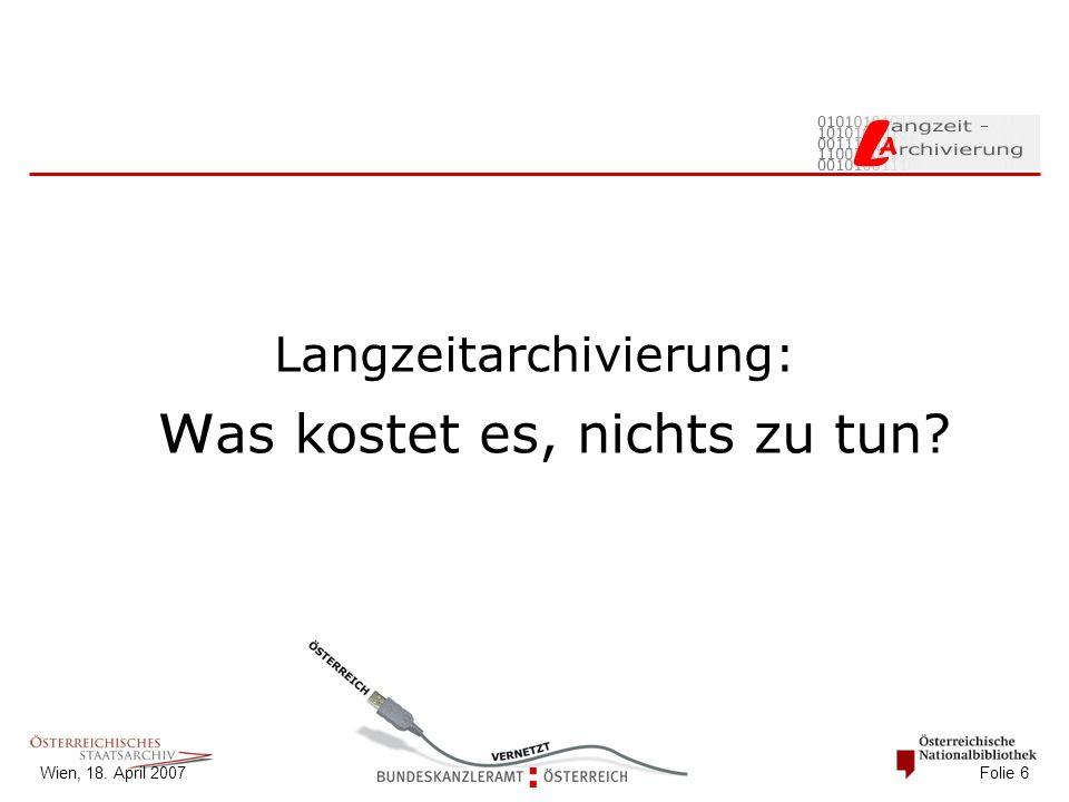 Wien, 18. April 2007 Folie 6 Langzeitarchivierung: w as kostet es, nichts zu tun?