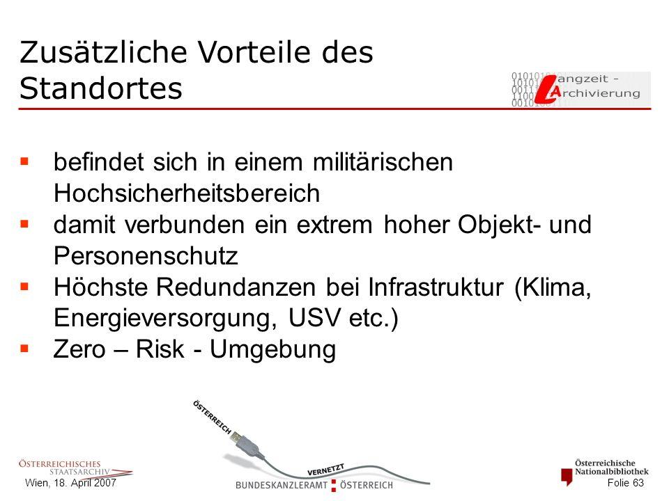 Wien, 18. April 2007 Folie 63 Zusätzliche Vorteile des Standortes  befindet sich in einem militärischen Hochsicherheitsbereich  damit verbunden ein