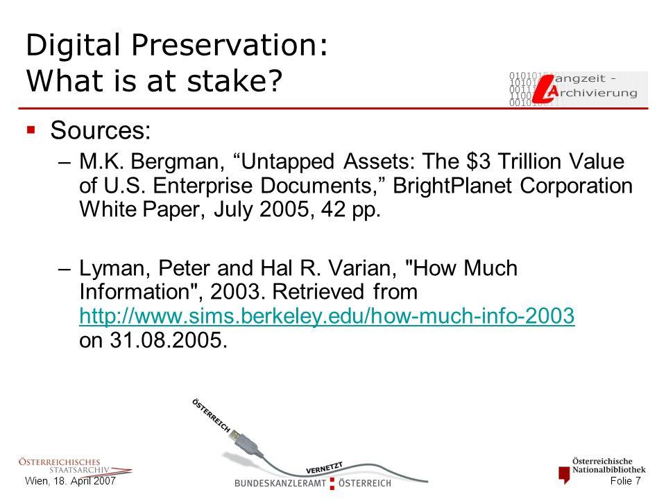 "Wien, 18. April 2007 Folie 7 Digital Preservation: What is at stake?  Sources: –M.K. Bergman, ""Untapped Assets: The $3 Trillion Value of U.S. Enterpr"