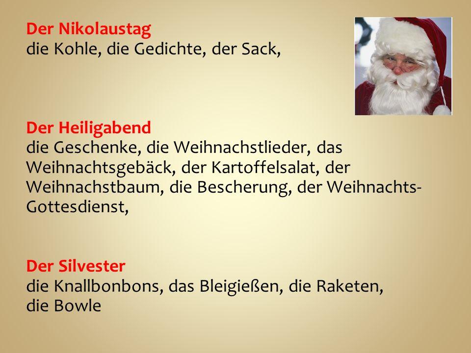 Der Nikolaustag die Kohle, die Gedichte, der Sack, Der Heiligabend die Geschenke, die Weihnachstlieder, das Weihnachtsgebäck, der Kartoffelsalat, der Weihnachstbaum, die Bescherung, der Weihnachts- Gottesdienst, Der Silvester die Knallbonbons, das Bleigießen, die Raketen, die Bowle