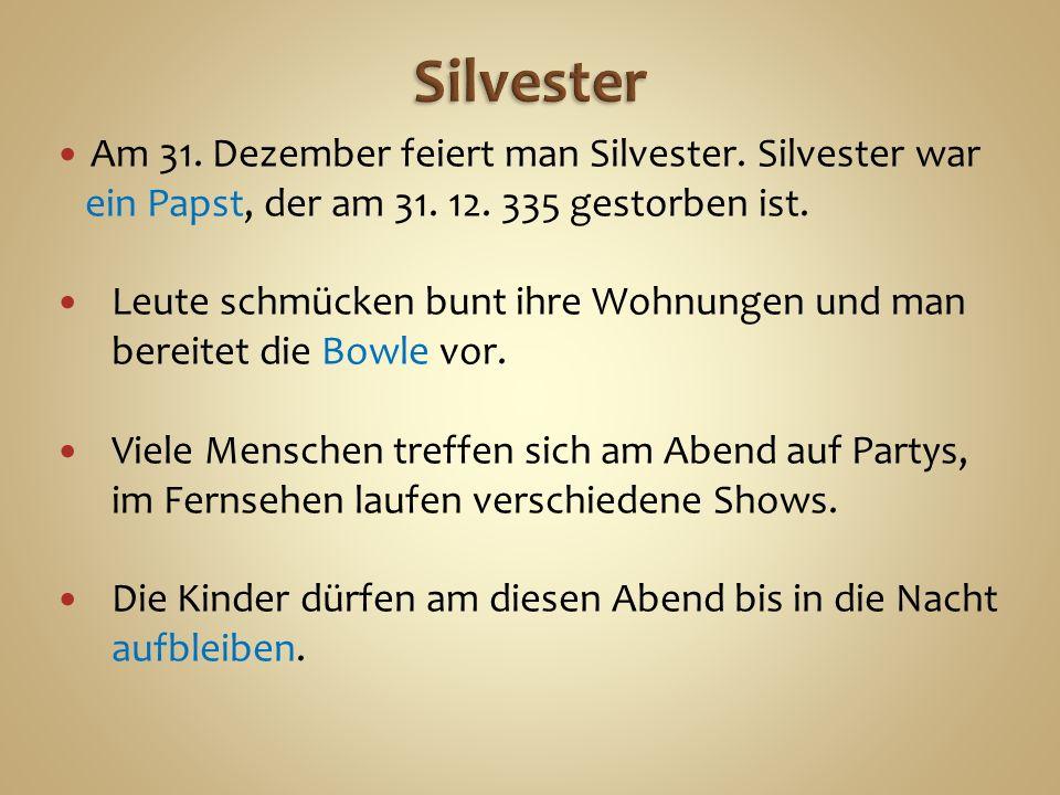 Am 31. Dezember feiert man Silvester. Silvester war ein Papst, der am 31.