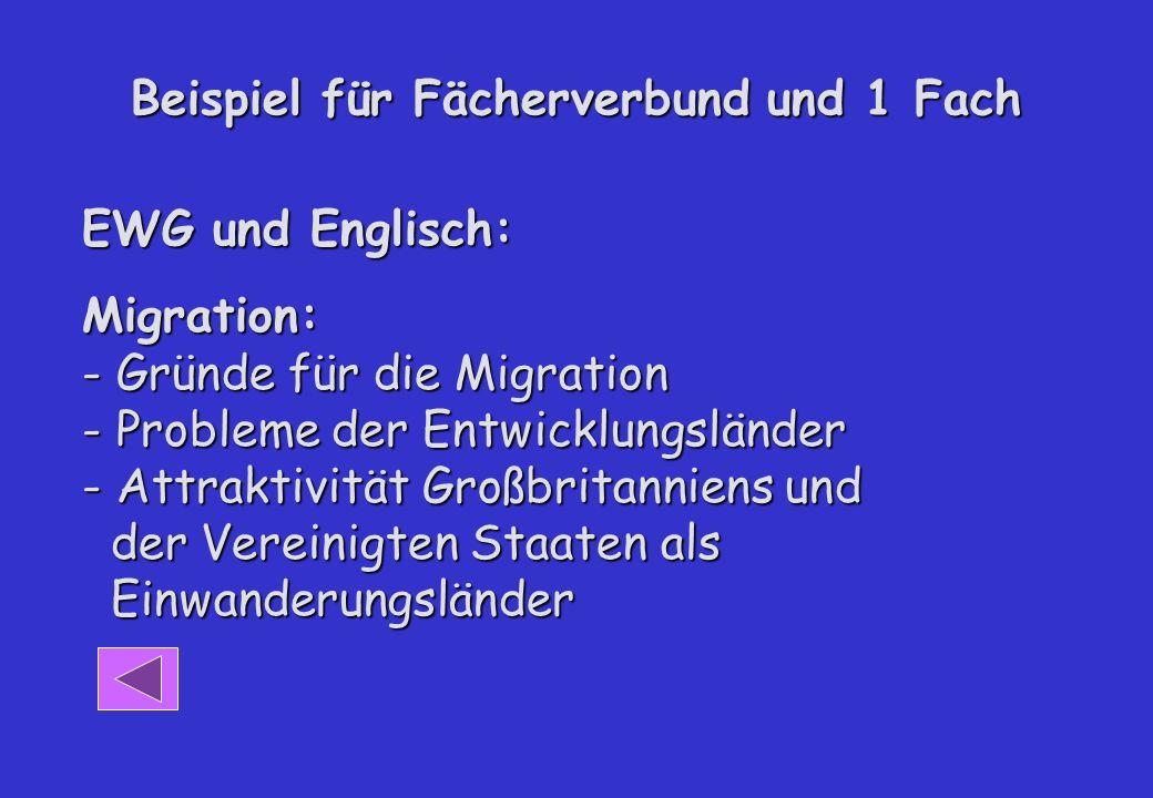 Beispiel für Fächerverbund und 1 Fach EWG und Englisch: Migration: - Gründe für die Migration - Probleme der Entwicklungsländer - Attraktivität Großbritanniens und der Vereinigten Staaten als Einwanderungsländer