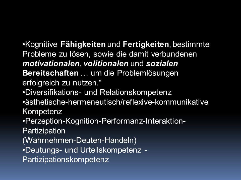 Kognitive Fähigkeiten und Fertigkeiten, bestimmte Probleme zu lösen, sowie die damit verbundenen motivationalen, volitionalen und sozialen Bereitschaften … um die Problemlösungen erfolgreich zu nutzen. Diversifikations- und Relationskompetenz ästhetische-hermeneutisch/reflexive-kommunikative Kompetenz Perzeption-Kognition-Performanz-Interaktion- Partizipation (Wahrnehmen-Deuten-Handeln) Deutungs- und Urteilskompetenz - Partizipationskompetenz
