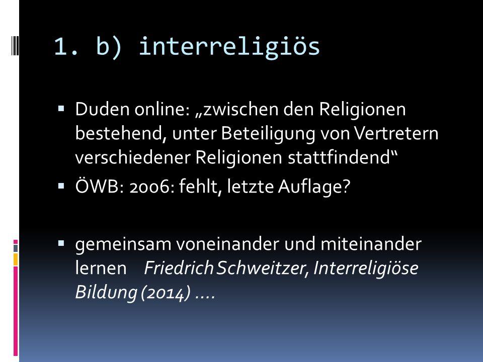 """1. b) interreligiös  Duden online: """"zwischen den Religionen bestehend, unter Beteiligung von Vertretern verschiedener Religionen stattfindend""""  ÖWB:"""
