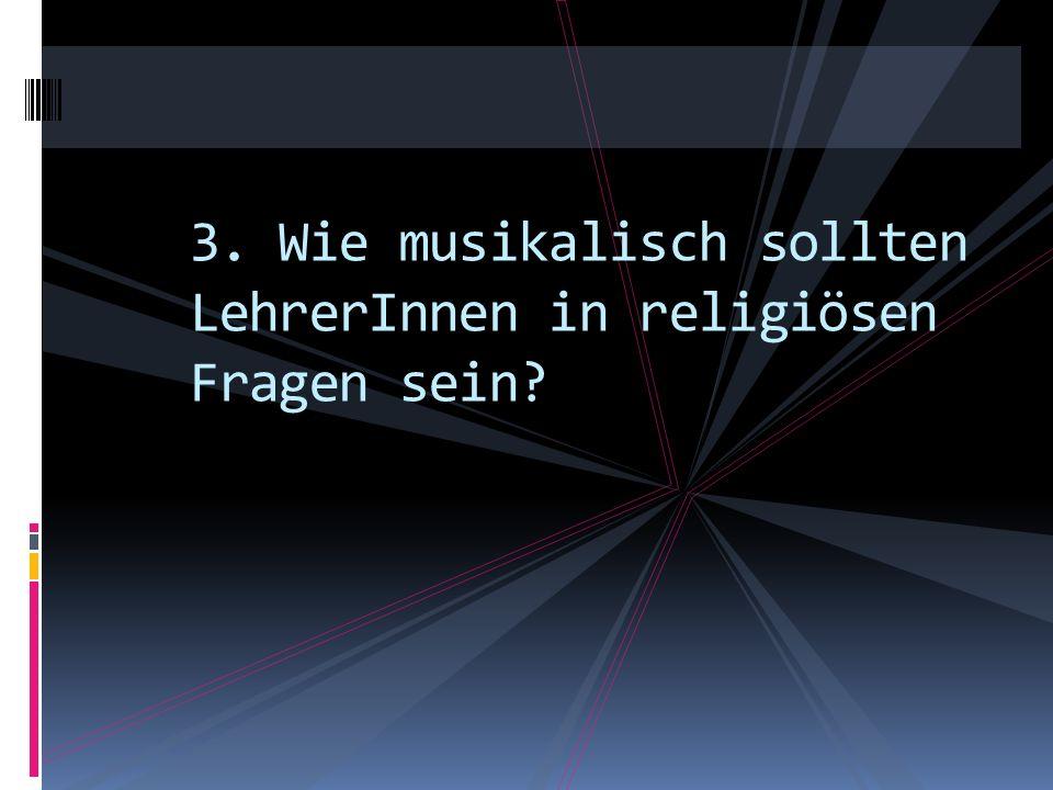 3. Wie musikalisch sollten LehrerInnen in religiösen Fragen sein