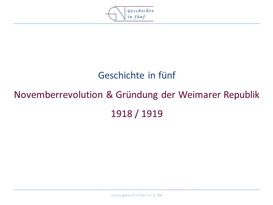 www.geschichte-in-5.de Geschichte in fünf Novemberrevolution & Gründung der Weimarer Republik 1918 / 1919
