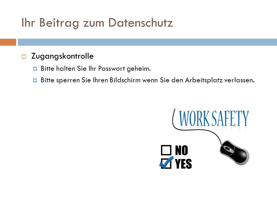 Ihr Beitrag zum Datenschutz  Zugangskontrolle  Bitte halten Sie Ihr Passwort geheim.  Bitte sperren Sie Ihren Bildschirm wenn Sie den Arbeitsplatz