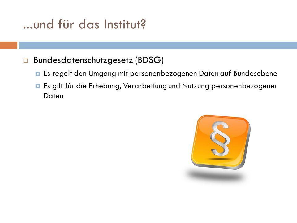...und für das Institut?  Bundesdatenschutzgesetz (BDSG)  Es regelt den Umgang mit personenbezogenen Daten auf Bundesebene  Es gilt fu ̈ r die Erhe