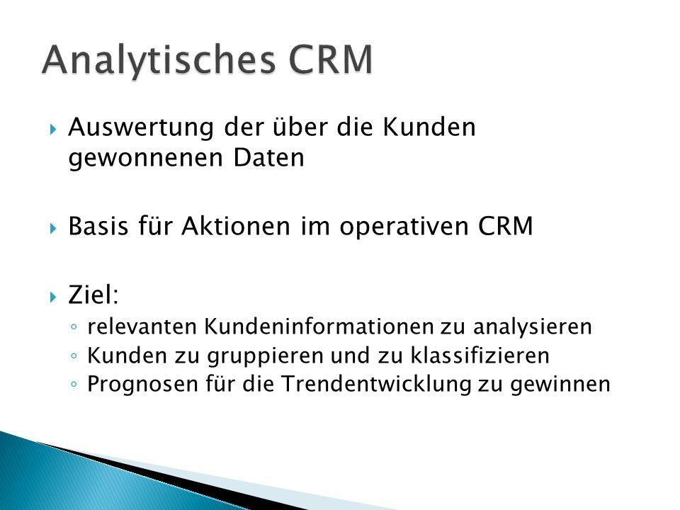  Auswertung der über die Kunden gewonnenen Daten  Basis für Aktionen im operativen CRM  Ziel: ◦ relevanten Kundeninformationen zu analysieren ◦ Kunden zu gruppieren und zu klassifizieren ◦ Prognosen für die Trendentwicklung zu gewinnen