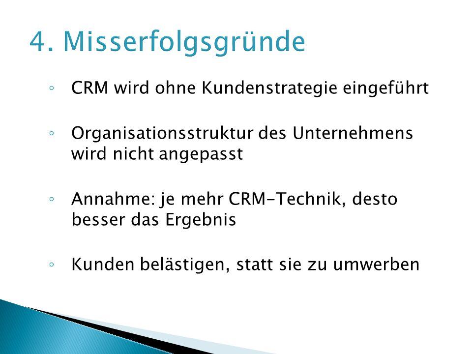 ◦ CRM wird ohne Kundenstrategie eingeführt ◦ Organisationsstruktur des Unternehmens wird nicht angepasst ◦ Annahme: je mehr CRM-Technik, desto besser das Ergebnis ◦ Kunden belästigen, statt sie zu umwerben