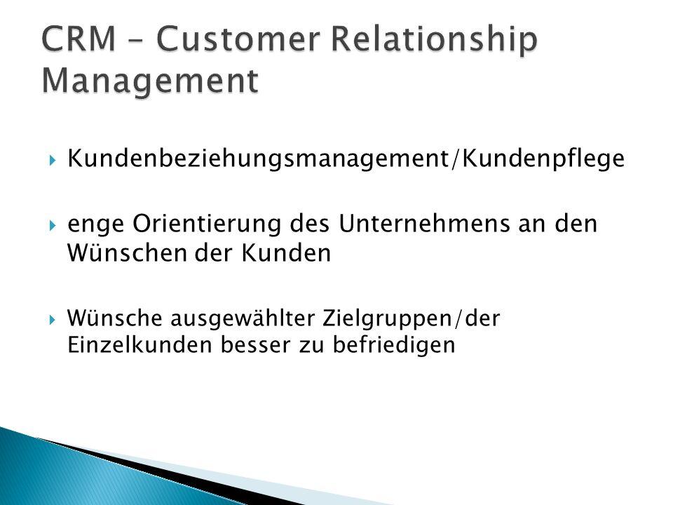  Kundenbeziehungsmanagement/Kundenpflege  enge Orientierung des Unternehmens an den Wünschen der Kunden  Wünsche ausgewählter Zielgruppen/der Einzelkunden besser zu befriedigen