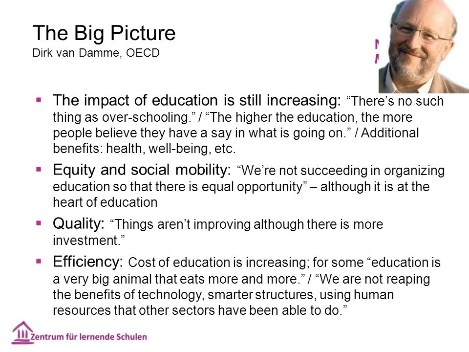 "The Big Picture Dirk van Damme, OECD  The impact of education is still increasing: ""There's no such thing as over-schooling."" / ""The higher the educa"