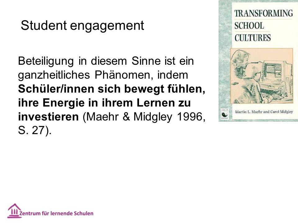 Student engagement Beteiligung in diesem Sinne ist ein ganzheitliches Phänomen, indem Schüler/innen sich bewegt fühlen, ihre Energie in ihrem Lernen zu investieren (Maehr & Midgley 1996, S.