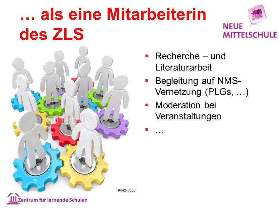… als eine Mitarbeiterin des ZLS  Recherche – und Literaturarbeit  Begleitung auf NMS- Vernetzung (PLGs, …)  Moderation bei Veranstaltungen ……