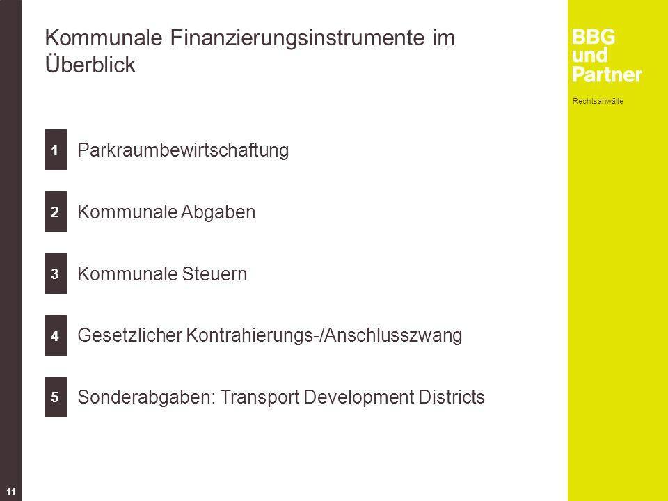 Rechtsanwälte 11 Kommunale Finanzierungsinstrumente im Überblick 1 2 3 4 5 Parkraumbewirtschaftung Kommunale Abgaben Kommunale Steuern Gesetzlicher Kontrahierungs-/Anschlusszwang Sonderabgaben: Transport Development Districts