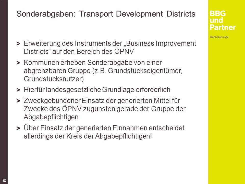 """Rechtsanwälte 18 Sonderabgaben: Transport Development Districts > Erweiterung des Instruments der """"Business Improvement Districts auf den Bereich des ÖPNV > Kommunen erheben Sonderabgabe von einer abgrenzbaren Gruppe (z.B."""