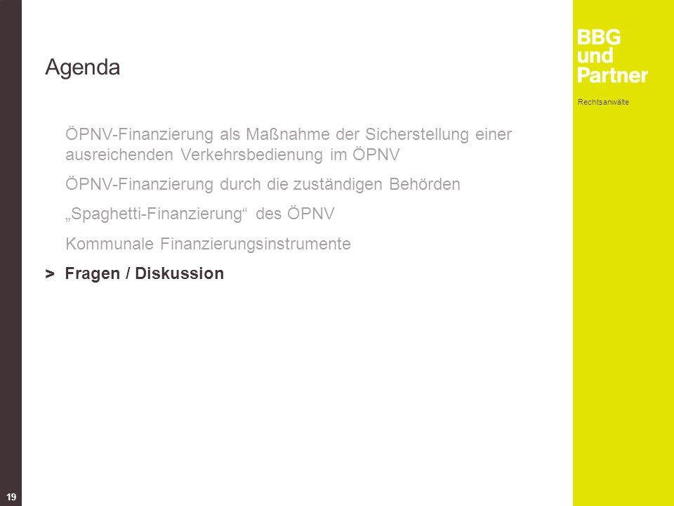 """Rechtsanwälte 19 Agenda ÖPNV-Finanzierung als Maßnahme der Sicherstellung einer ausreichenden Verkehrsbedienung im ÖPNV ÖPNV-Finanzierung durch die zuständigen Behörden """"Spaghetti-Finanzierung des ÖPNV Kommunale Finanzierungsinstrumente > Fragen / Diskussion"""