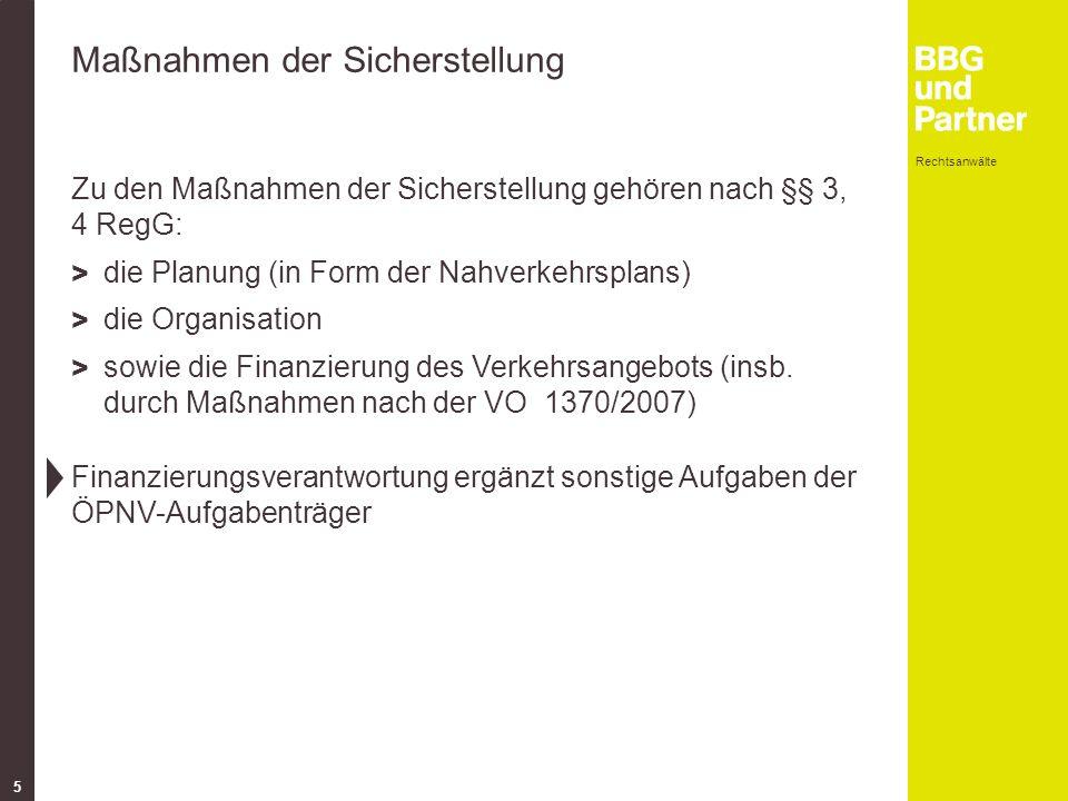 Rechtsanwälte 5 Maßnahmen der Sicherstellung Zu den Maßnahmen der Sicherstellung gehören nach §§ 3, 4 RegG: > die Planung (in Form der Nahverkehrsplans) > die Organisation > sowie die Finanzierung des Verkehrsangebots (insb.