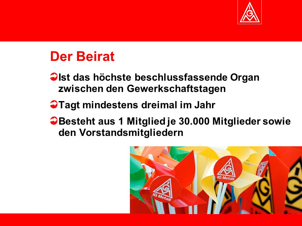 Der Beirat Ist das höchste beschlussfassende Organ zwischen den Gewerkschaftstagen Tagt mindestens dreimal im Jahr Besteht aus 1 Mitglied je 30.000 Mitglieder sowie den Vorstandsmitgliedern