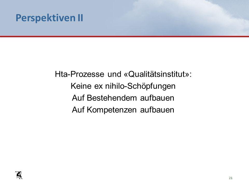 Perspektiven II 21 Hta-Prozesse und «Qualitätsinstitut»: Keine ex nihilo-Schöpfungen Auf Bestehendem aufbauen Auf Kompetenzen aufbauen