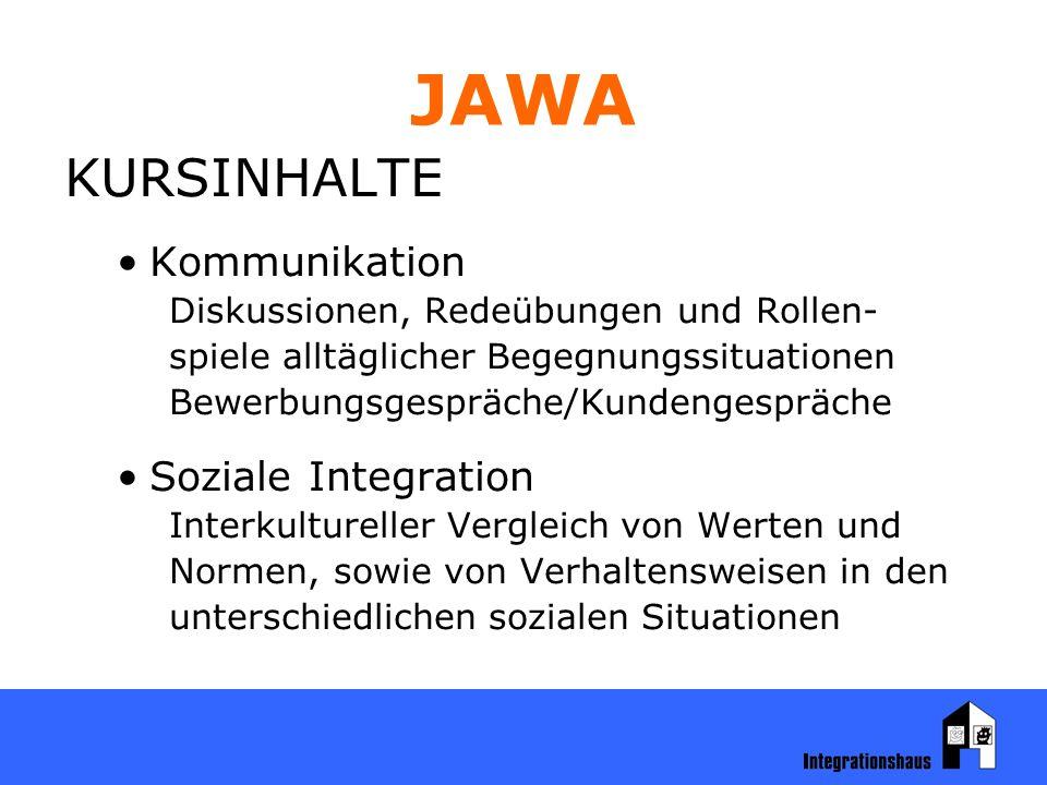 JAWA KURSINHALTE Kommunikation Diskussionen, Redeübungen und Rollen- spiele alltäglicher Begegnungssituationen Bewerbungsgespräche/Kundengespräche Soziale Integration Interkultureller Vergleich von Werten und Normen, sowie von Verhaltensweisen in den unterschiedlichen sozialen Situationen