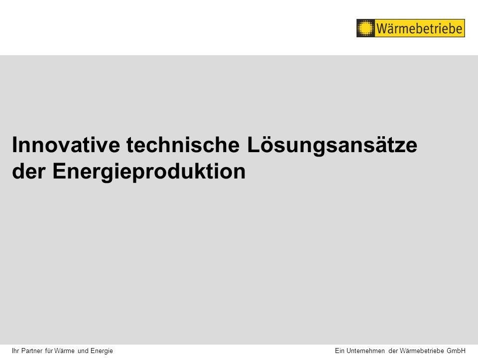 Innovative technische Lösungsansätze der Energieproduktion Ein Unternehmen der Wärmebetriebe GmbH Ihr Partner für Wärme und Energie