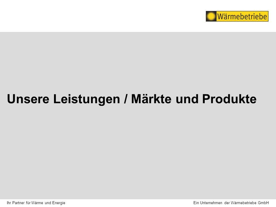 Unsere Leistungen / Märkte und Produkte Ein Unternehmen der Wärmebetriebe GmbH Ihr Partner für Wärme und Energie